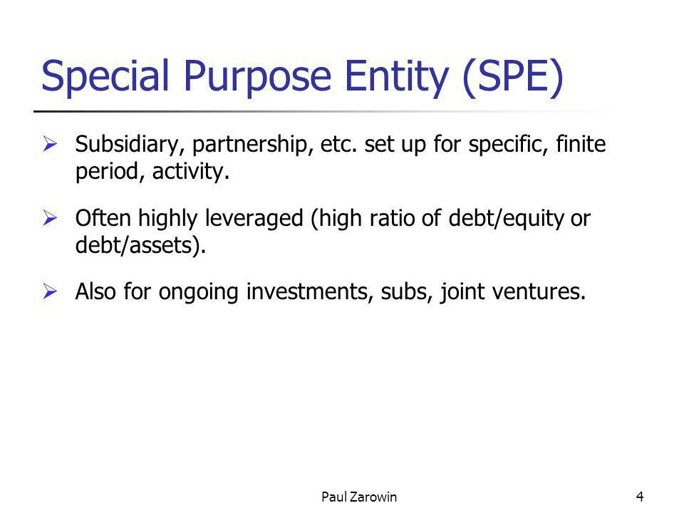 Paul Zarowin4 Special Purpose Entity (SPE)  Subsidiary, partnership, etc. set up for specific, finite period, activity.  Often highly leveraged (hig