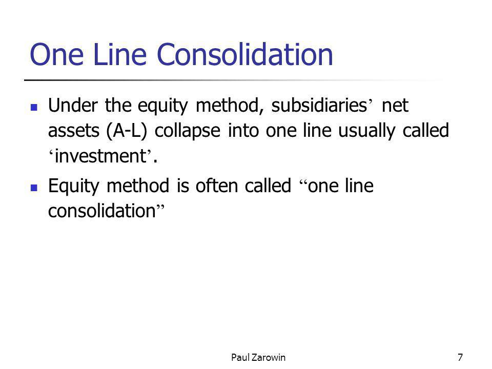 Paul Zarowin7 One Line Consolidation Under the equity method, subsidiaries ' net assets (A-L) collapse into one line usually called ' investment '. Eq
