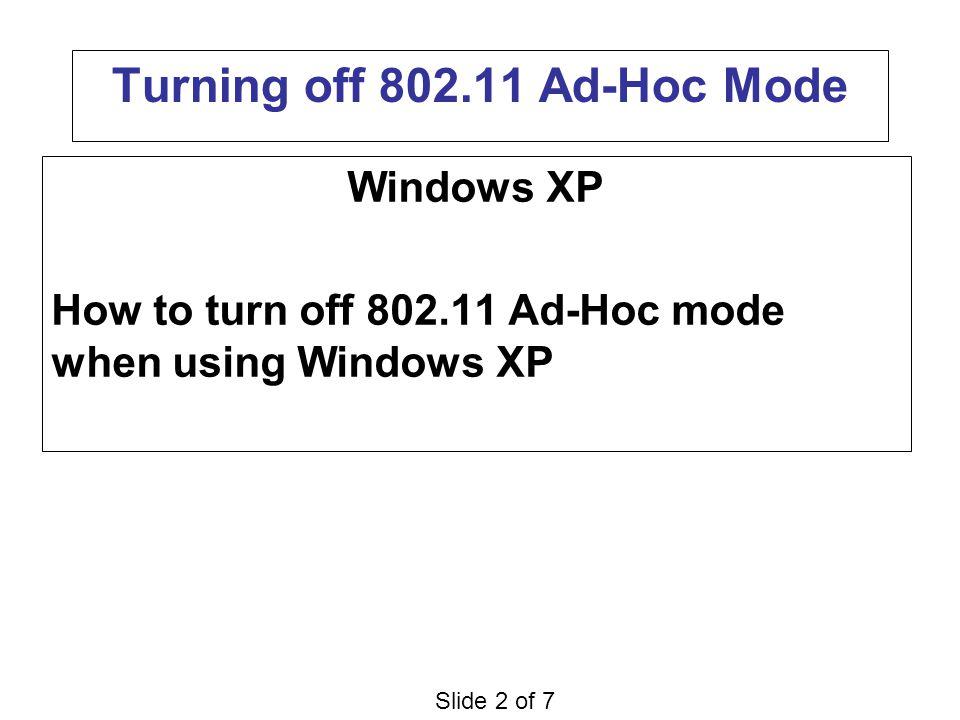 Slide 2 of 7 Turning off 802.11 Ad-Hoc Mode Windows XP How to turn off 802.11 Ad-Hoc mode when using Windows XP
