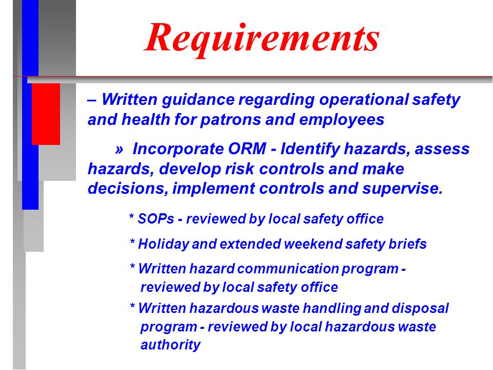 Requirements – Written guidance regarding operational safety and health for patrons and employees » Incorporate ORM - Identify hazards, assess hazards, develop risk controls and make decisions, implement controls and supervise.