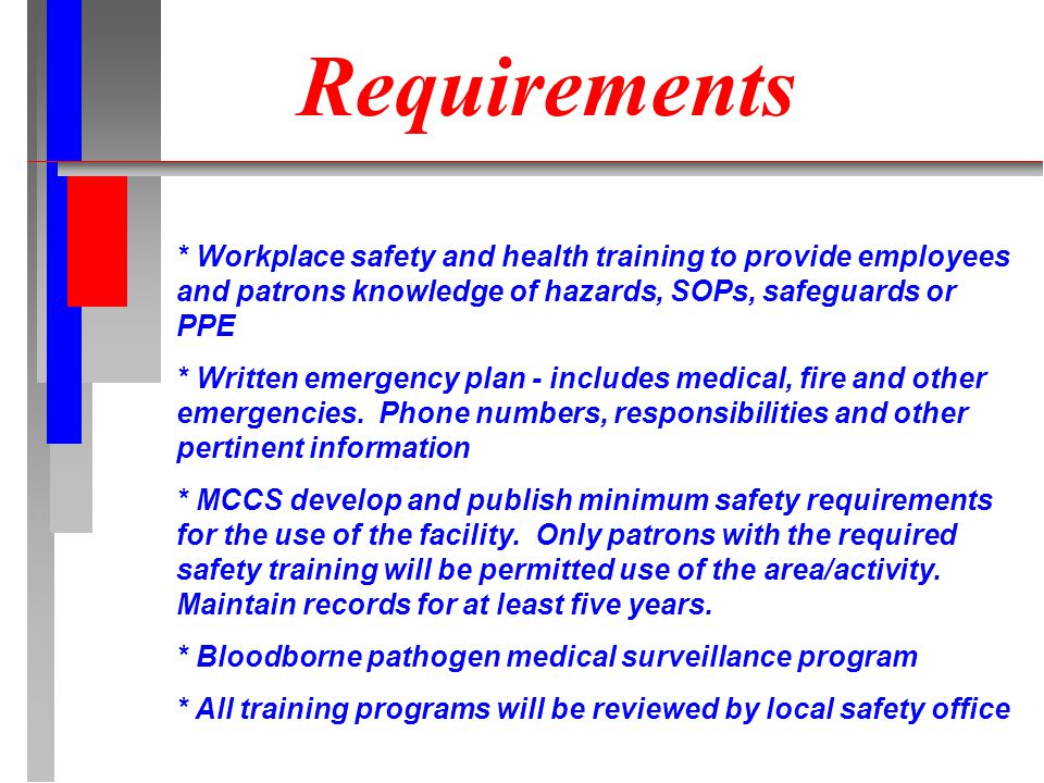 Requirements * Workplace safety and health training to provide employees and patrons knowledge of hazards, SOPs, safeguards or PPE * Written emergency plan - includes medical, fire and other emergencies.