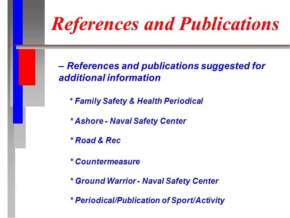 References and Publications – References and publications suggested for additional information * Family Safety & Health Periodical * Ashore - Naval Safety Center * Road & Rec * Countermeasure * Ground Warrior - Naval Safety Center * Periodical/Publication of Sport/Activity