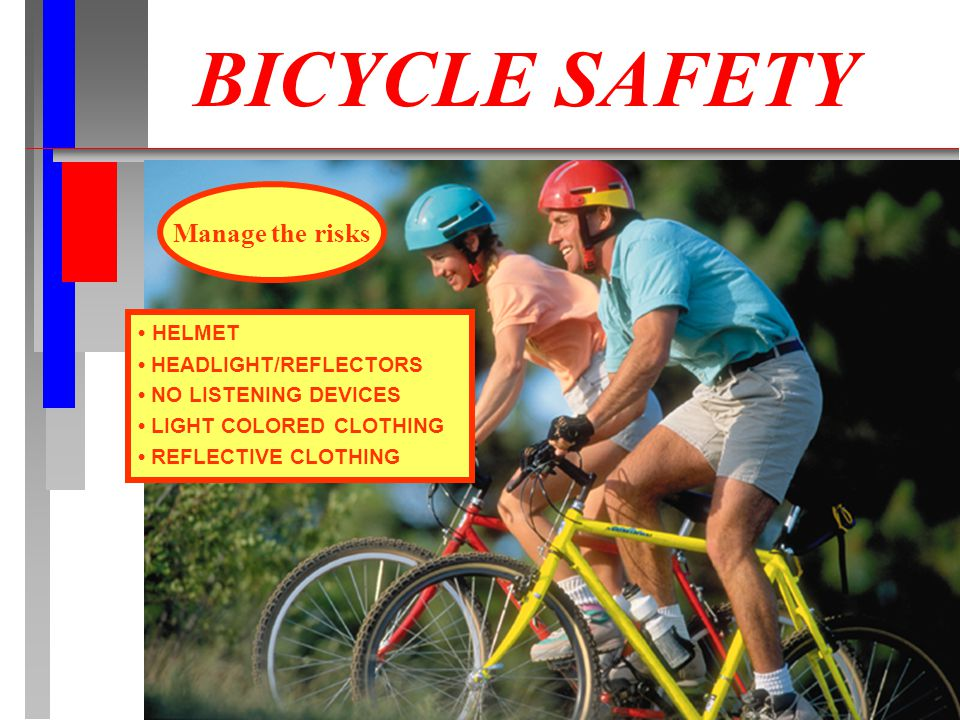 HELMET HEADLIGHT/REFLECTORS NO LISTENING DEVICES LIGHT COLORED CLOTHING REFLECTIVE CLOTHING Manage the risks BICYCLE SAFETY
