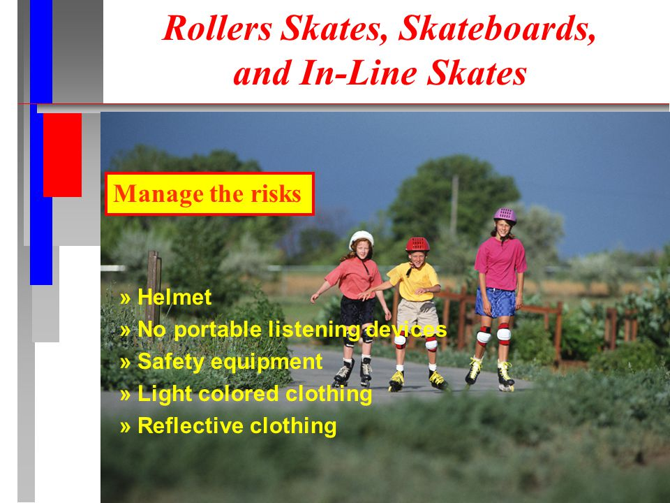 Manage the risks » Helmet » No portable listening devices » Safety equipment » Light colored clothing » Reflective clothing Rollers Skates, Skateboards, and In-Line Skates