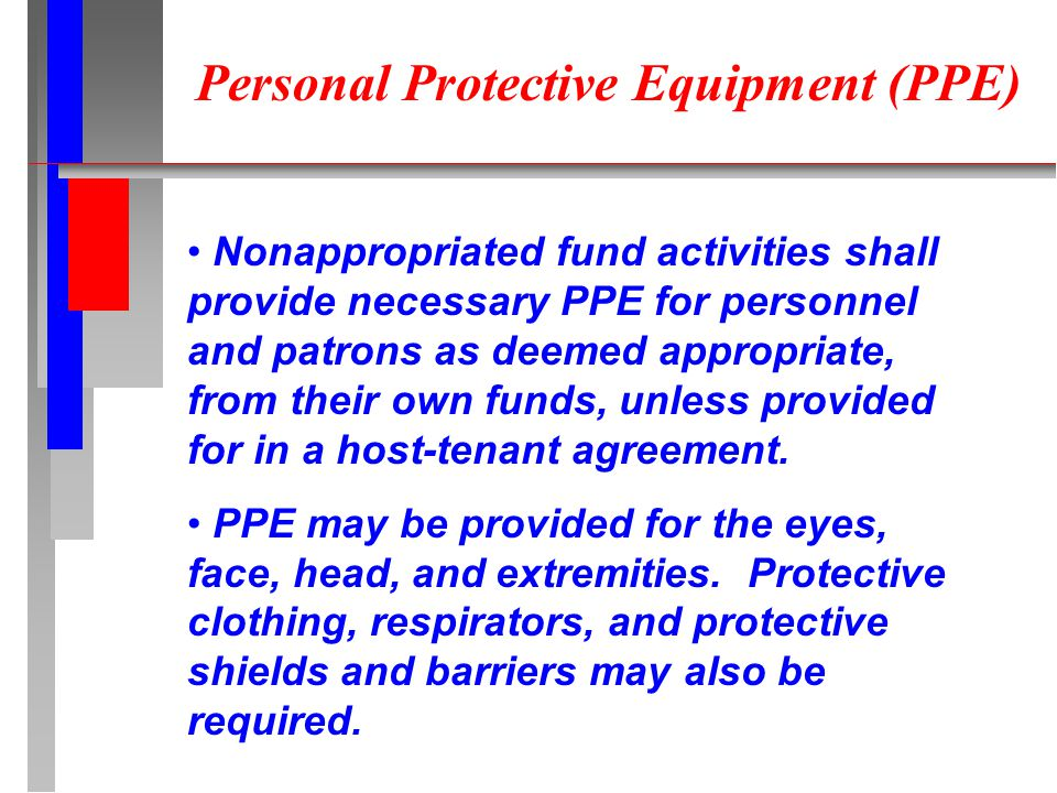 Personal Protective Equipment (PPE) Nonappropriated fund activities shall provide necessary PPE for personnel and patrons as deemed appropriate, from their own funds, unless provided for in a host-tenant agreement.
