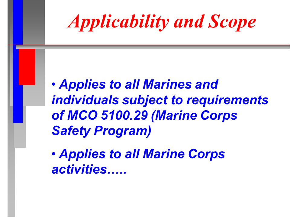 Applicability and Scope Applies to all Marines and individuals subject to requirements of MCO 5100.29 (Marine Corps Safety Program) Applies to all Marine Corps activities…..