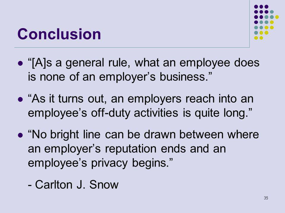Conclusion [A]s a general rule, what an employee does is none of an employer's business. As it turns out, an employers reach into an employee's off-duty activities is quite long. No bright line can be drawn between where an employer's reputation ends and an employee's privacy begins. - Carlton J.