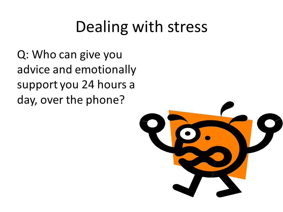 Dealing with stress Q: Who can give you advice and emotionally support you 24 hours a day, over the phone