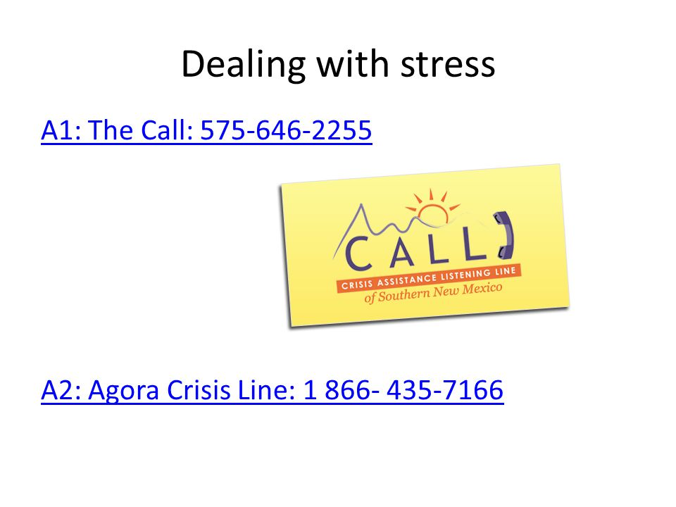 Dealing with stress A1: The Call: 575-646-2255 A2: Agora Crisis Line: 1 866- 435-7166