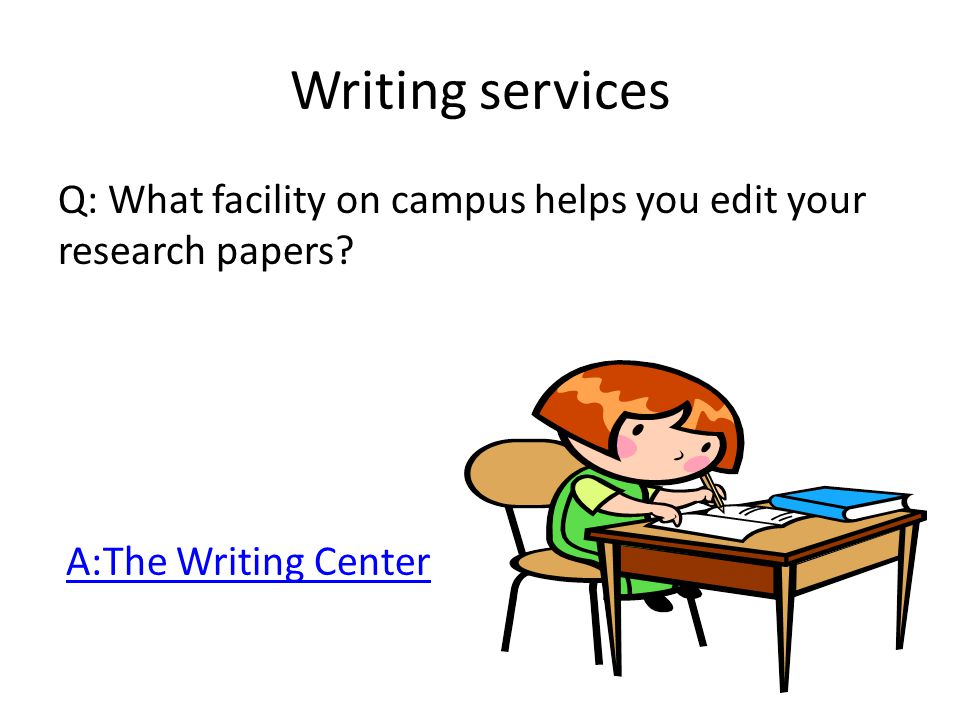 Writing services Q: What facility on campus helps you edit your research papers.