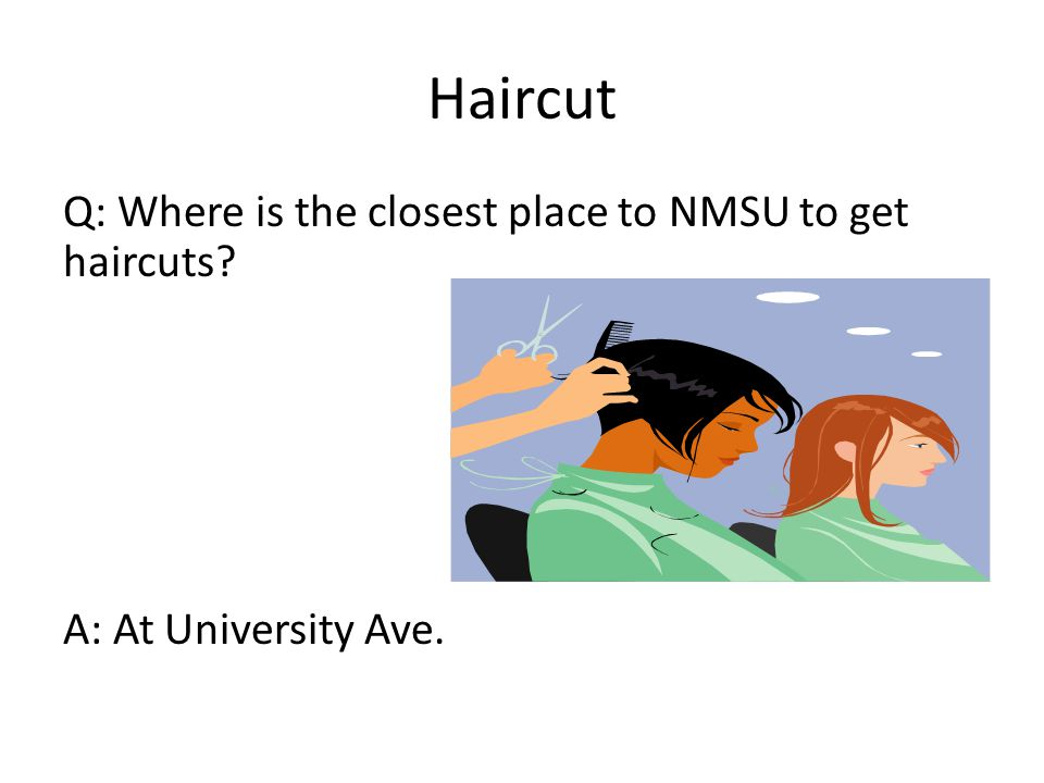 Haircut Q: Where is the closest place to NMSU to get haircuts A: At University Ave.