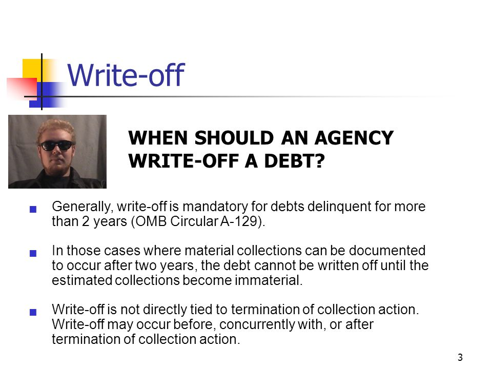 3 Write-off  Generally, write-off is mandatory for debts delinquent for more than 2 years (OMB Circular A-129).