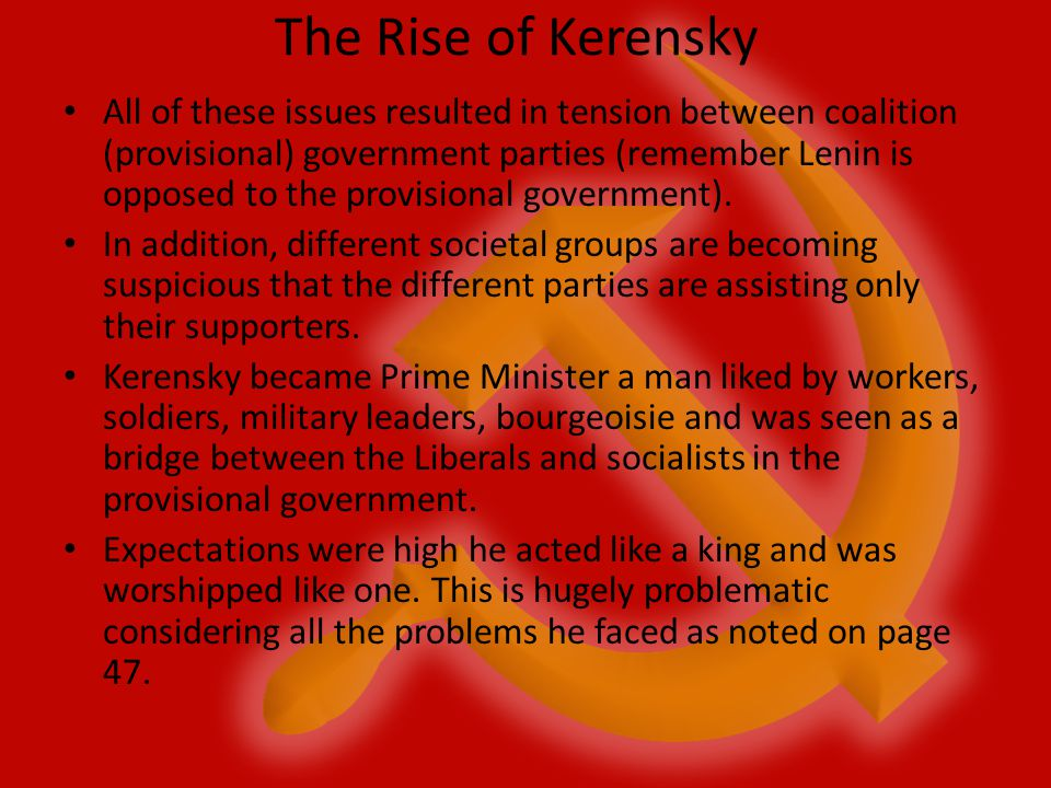 The Rise of Kerensky All of these issues resulted in tension between coalition (provisional) government parties (remember Lenin is opposed to the prov
