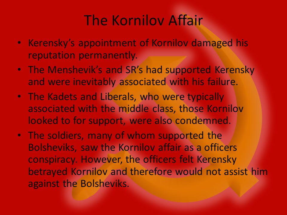 The Kornilov Affair Kerensky's appointment of Kornilov damaged his reputation permanently. The Menshevik's and SR's had supported Kerensky and were in