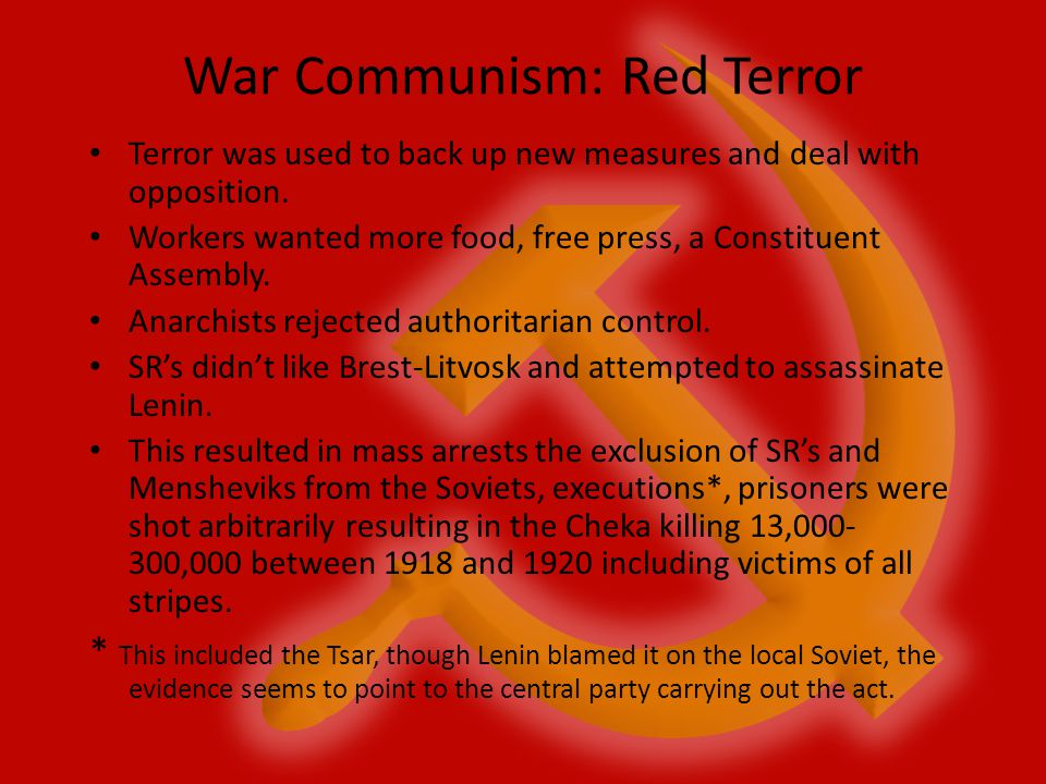 War Communism: Red Terror Terror was used to back up new measures and deal with opposition. Workers wanted more food, free press, a Constituent Assemb