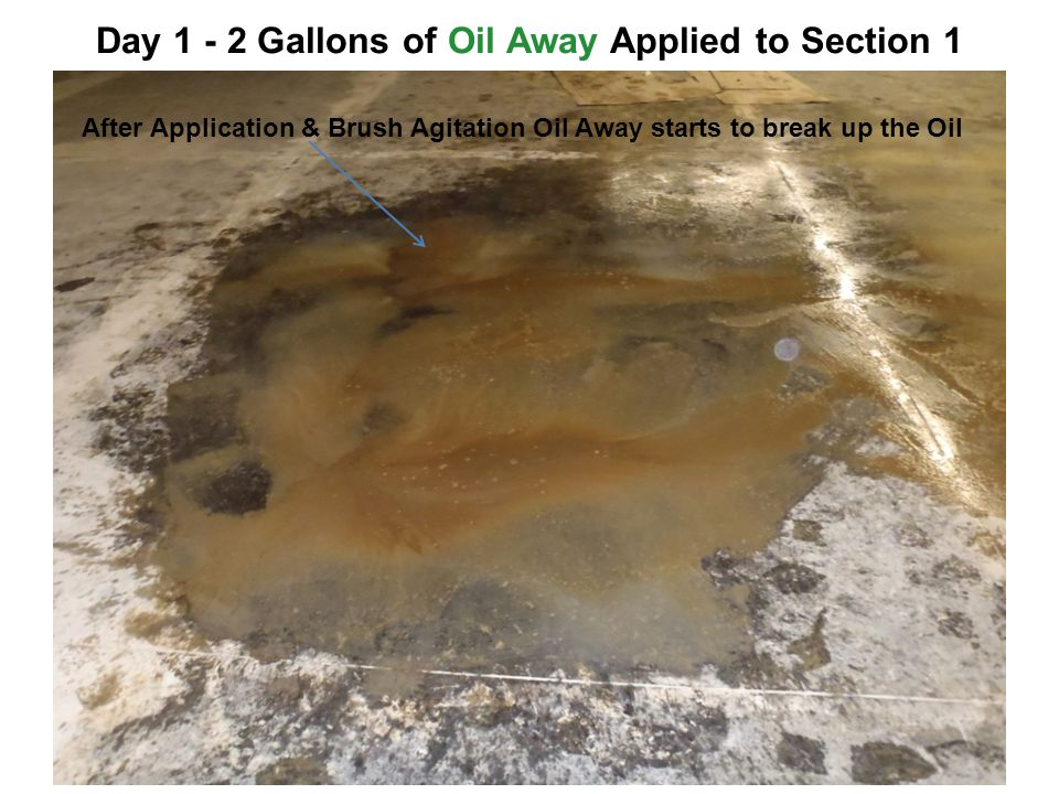 Day Gallons of Oil Away Applied to Section 1 After Application & Brush Agitation Oil Away starts to break up the Oil