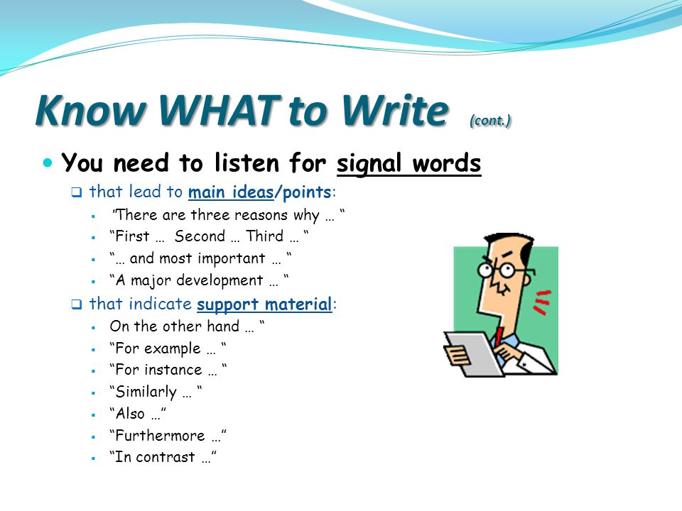 "Know WHAT to Write (cont.) You need to listen for signal words  that lead to main ideas/points:  "" There are three reasons why … ""  ""First … Second"