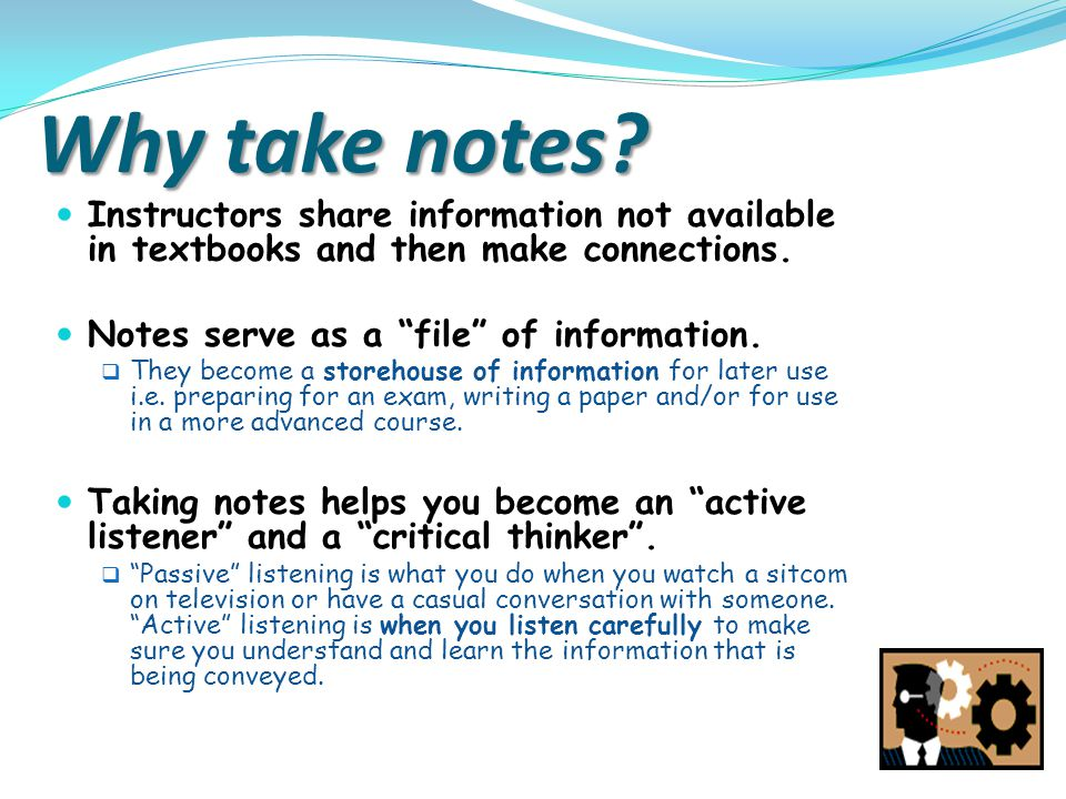 "Why take notes? Instructors share information not available in textbooks and then make connections. Notes serve as a ""file"" of information.  They bec"
