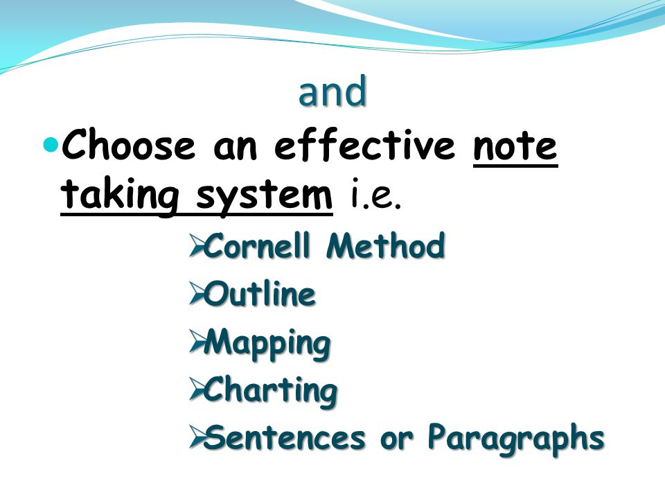 and Choose an effective note taking system i.e.  Cornell Method  Outline  Mapping  Charting  Sentences or Paragraphs