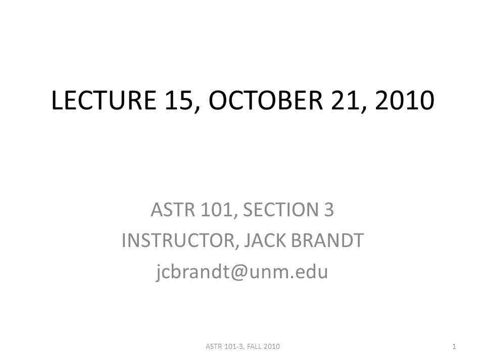LECTURE 15, OCTOBER 21, 2010 ASTR 101, SECTION 3 INSTRUCTOR, JACK BRANDT jcbrandt@unm.edu 1ASTR 101-3, FALL 2010