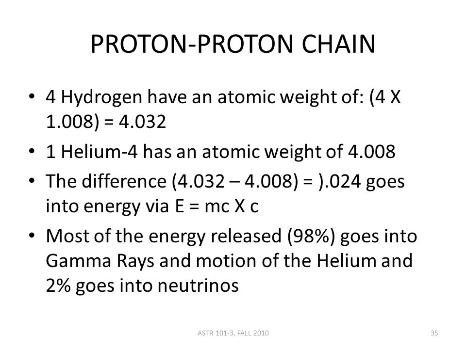 PROTON-PROTON CHAIN 4 Hydrogen have an atomic weight of: (4 X 1.008) = 4.032 1 Helium-4 has an atomic weight of 4.008 The difference (4.032 – 4.008) = ).024 goes into energy via E = mc X c Most of the energy released (98%) goes into Gamma Rays and motion of the Helium and 2% goes into neutrinos ASTR 101-3, FALL 201035