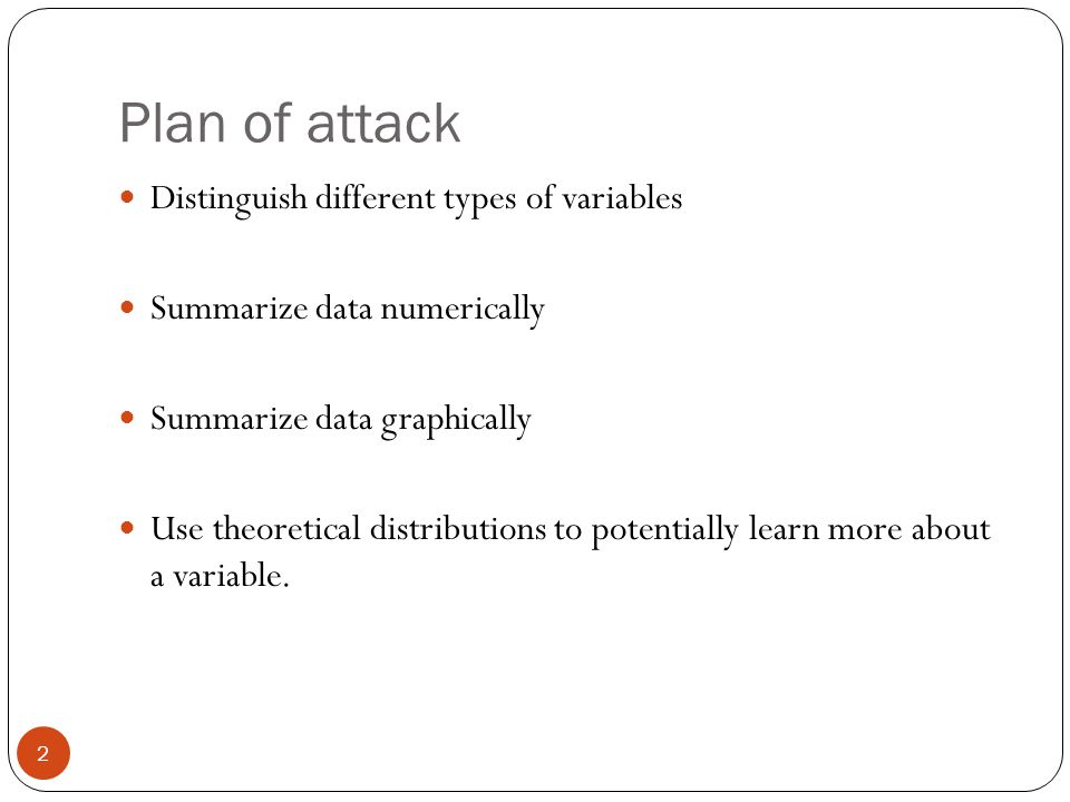 Plan of attack Distinguish different types of variables Summarize data numerically Summarize data graphically Use theoretical distributions to potenti