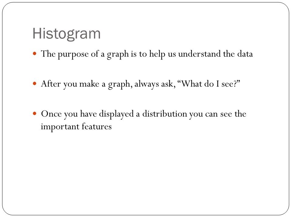 Histogram The purpose of a graph is to help us understand the data After you make a graph, always ask, What do I see? Once you have displayed a distribution you can see the important features