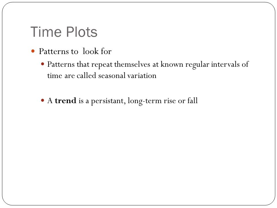 Time Plots Patterns to look for Patterns that repeat themselves at known regular intervals of time are called seasonal variation A trend is a persista