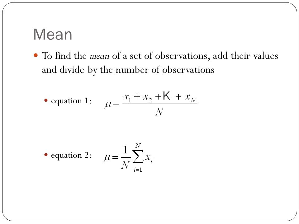 Mean To find the mean of a set of observations, add their values and divide by the number of observations equation 1: equation 2: