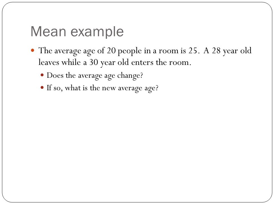 Mean example The average age of 20 people in a room is 25. A 28 year old leaves while a 30 year old enters the room. Does the average age change? If s
