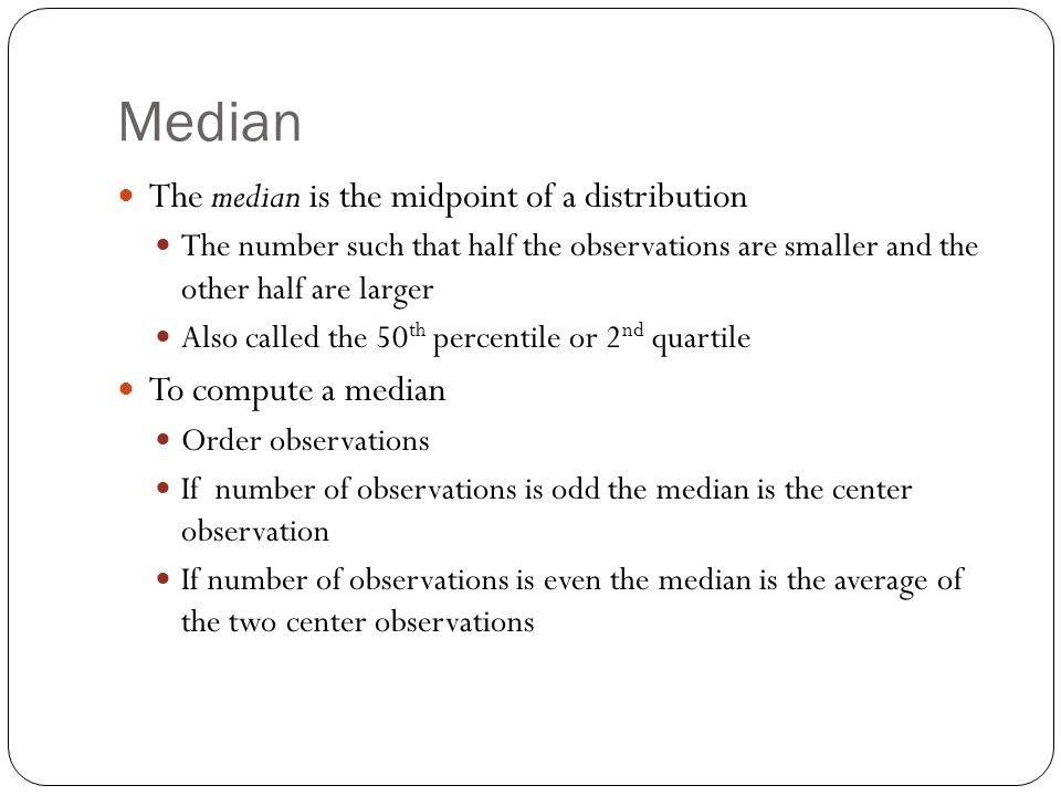 Median The median is the midpoint of a distribution The number such that half the observations are smaller and the other half are larger Also called the 50 th percentile or 2 nd quartile To compute a median Order observations If number of observations is odd the median is the center observation If number of observations is even the median is the average of the two center observations