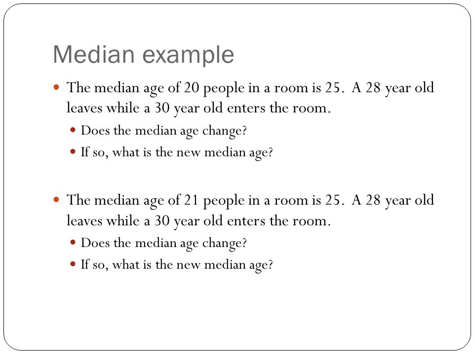 Median example The median age of 20 people in a room is 25. A 28 year old leaves while a 30 year old enters the room. Does the median age change? If s