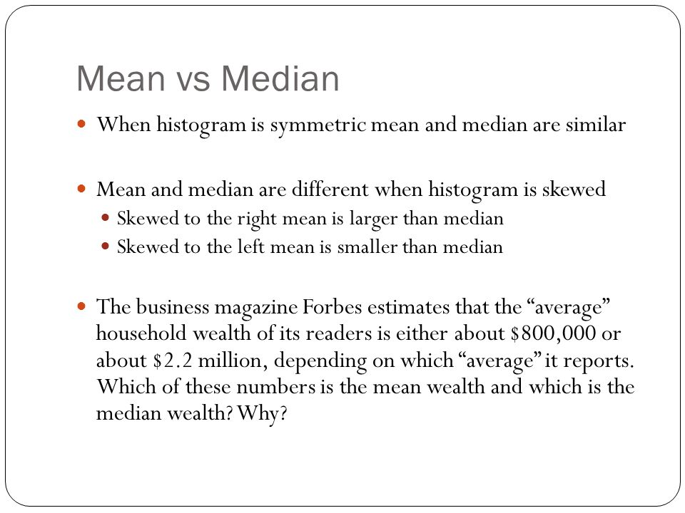Mean vs Median When histogram is symmetric mean and median are similar Mean and median are different when histogram is skewed Skewed to the right mean is larger than median Skewed to the left mean is smaller than median The business magazine Forbes estimates that the average household wealth of its readers is either about $800,000 or about $2.2 million, depending on which average it reports.