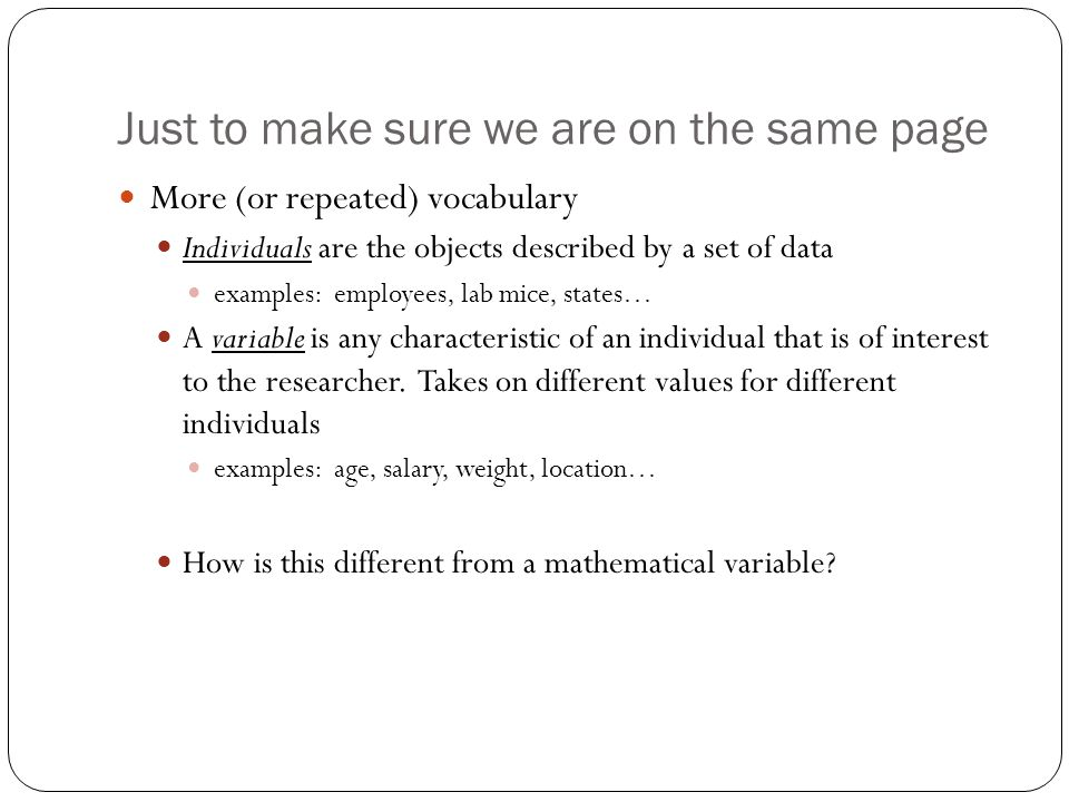 Just to make sure we are on the same page More (or repeated) vocabulary Individuals are the objects described by a set of data examples: employees, lab mice, states… A variable is any characteristic of an individual that is of interest to the researcher.