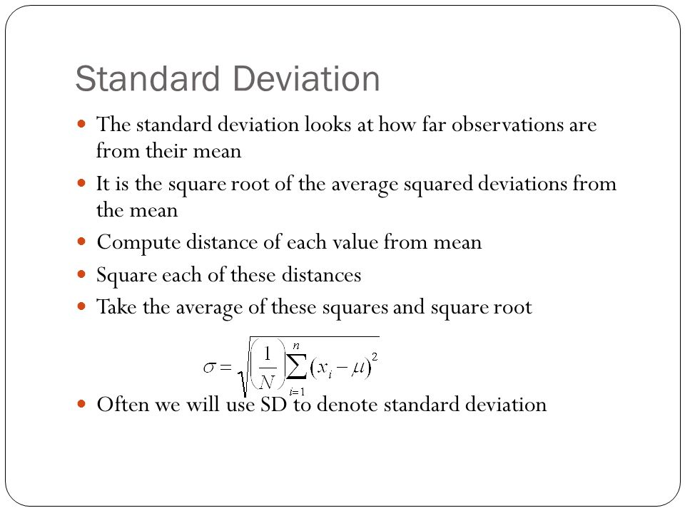 Standard Deviation The standard deviation looks at how far observations are from their mean It is the square root of the average squared deviations fr