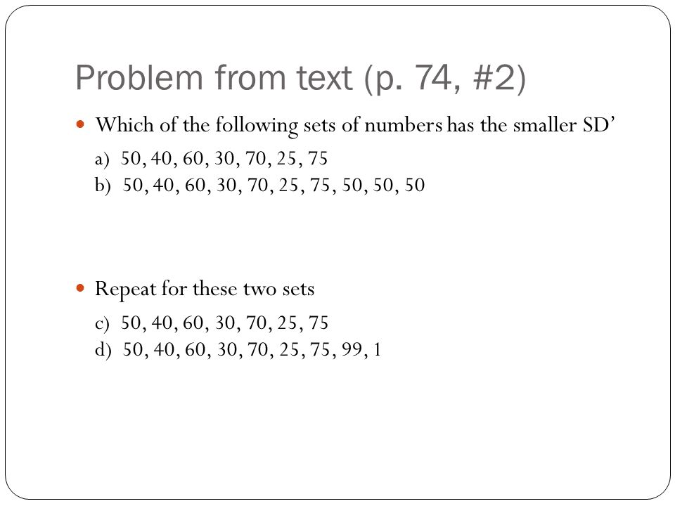 Problem from text (p. 74, #2) Which of the following sets of numbers has the smaller SD' a) 50, 40, 60, 30, 70, 25, 75 b) 50, 40, 60, 30, 70, 25, 75,