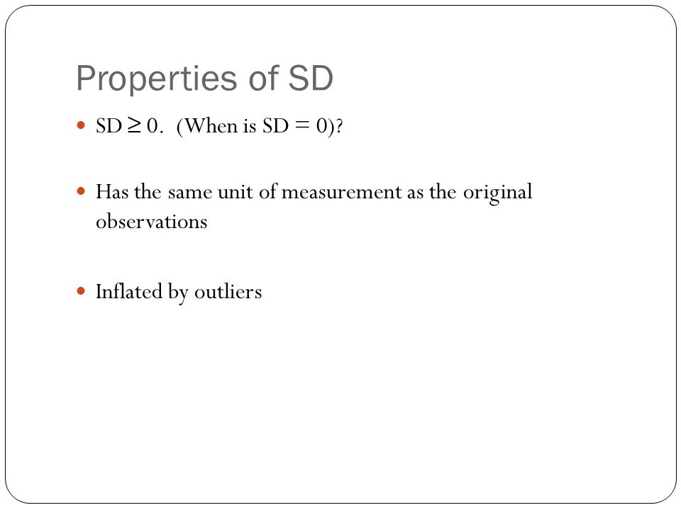 Properties of SD SD ≥ 0. (When is SD = 0)? Has the same unit of measurement as the original observations Inflated by outliers