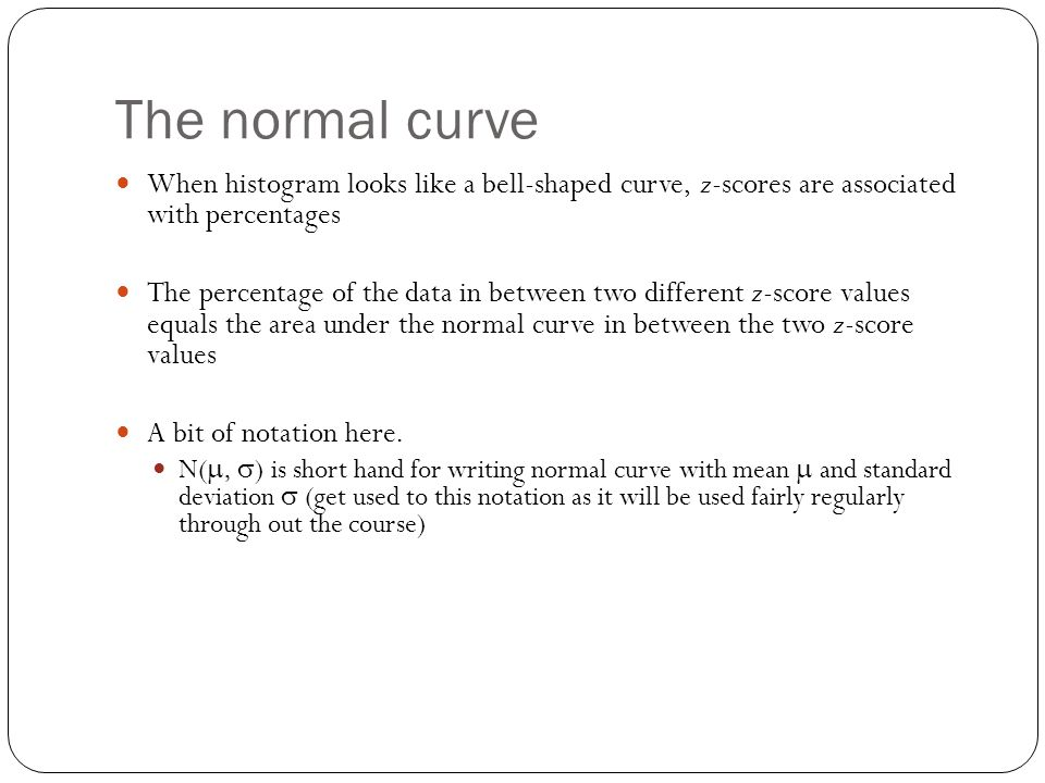 The normal curve When histogram looks like a bell-shaped curve, z-scores are associated with percentages The percentage of the data in between two different z-score values equals the area under the normal curve in between the two z-score values A bit of notation here.