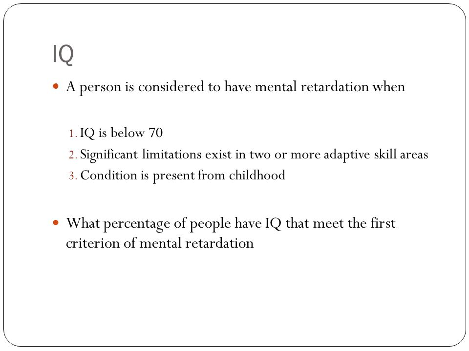 IQ A person is considered to have mental retardation when 1. IQ is below 70 2. Significant limitations exist in two or more adaptive skill areas 3. Co