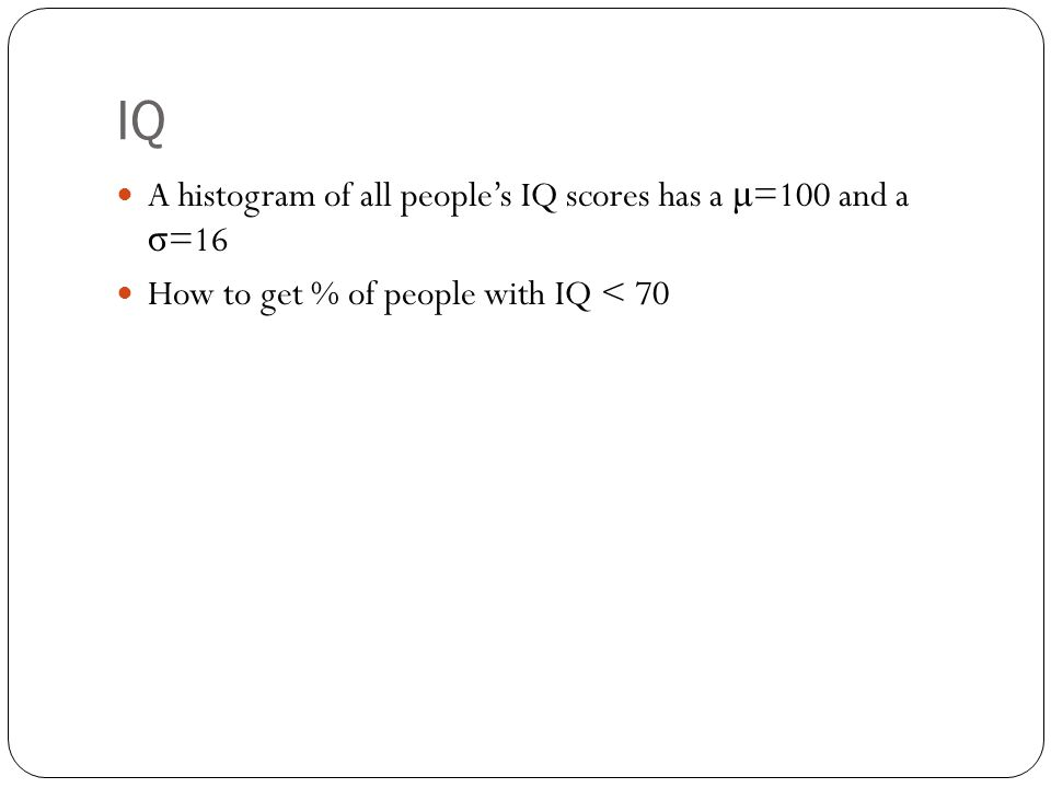IQ A histogram of all people's IQ scores has a μ =100 and a σ =16 How to get % of people with IQ < 70