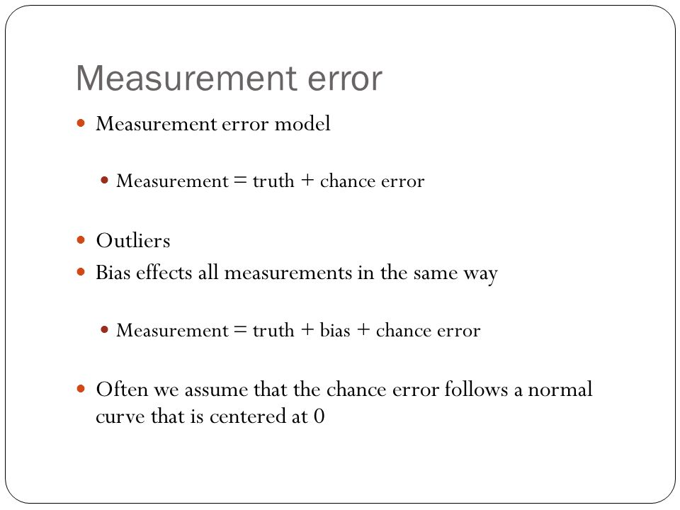 Measurement error Measurement error model Measurement = truth + chance error Outliers Bias effects all measurements in the same way Measurement = trut