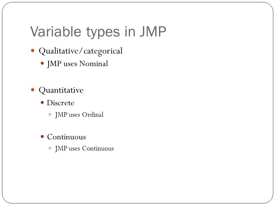 Variable types in JMP Qualitative/categorical JMP uses Nominal Quantitative Discrete JMP uses Ordinal Continuous JMP uses Continuous
