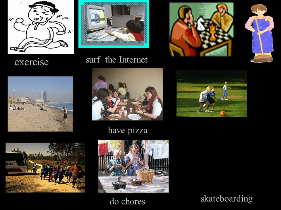 skateboarding surf the Internet have pizza do chores exercise