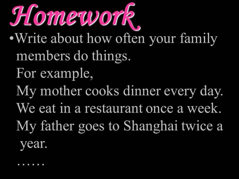 Homework Write about how often your family members do things.