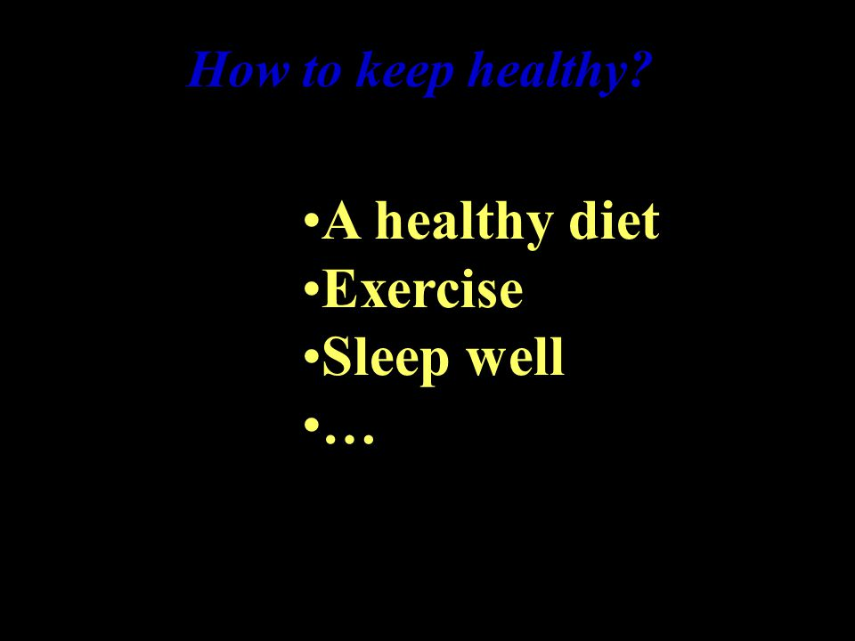 How to keep healthy A healthy diet Exercise Sleep well …