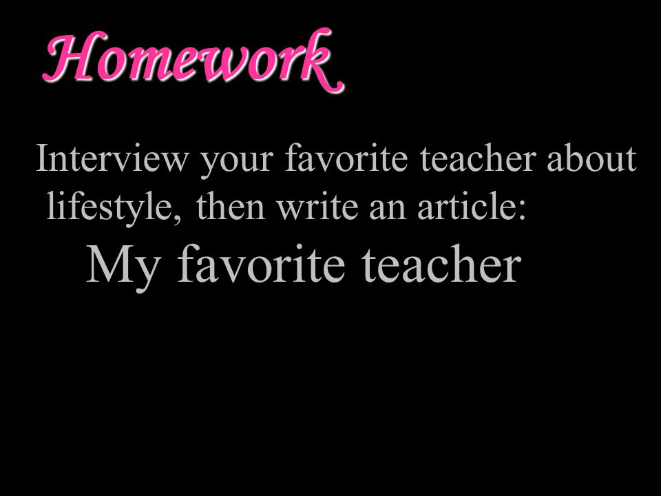 Homework Interview your favorite teacher about lifestyle, then write an article: My favorite teacher