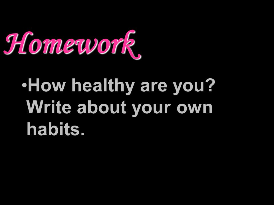 Homework How healthy are you Write about your own habits.