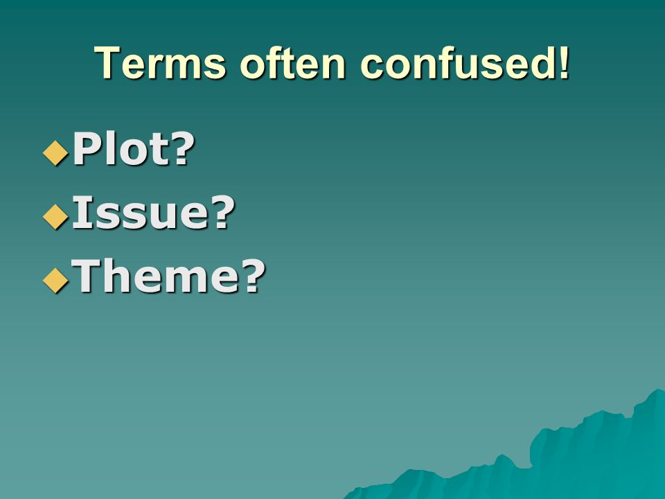 Terms often confused!  Plot?  Issue?  Theme?