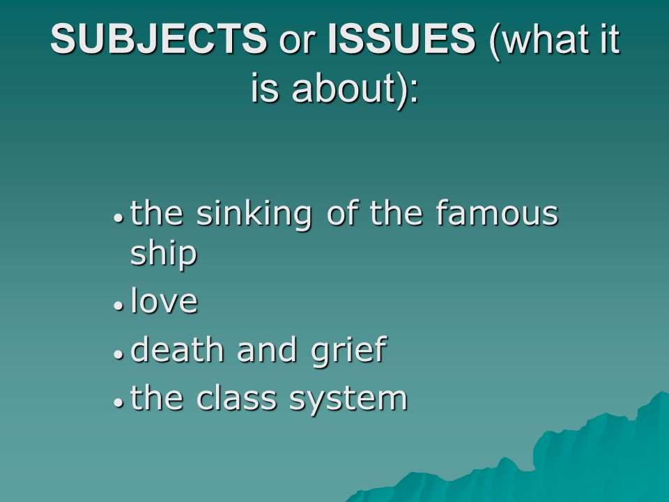 SUBJECTS or ISSUES (what it is about):  the sinking of the famous ship  love  death and grief  the class system