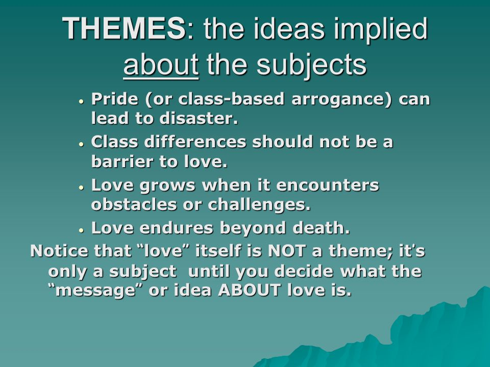 THEMES: the ideas implied about the subjects  Pride (or class-based arrogance) can lead to disaster.